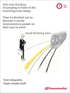 """Image of a QueenslandRail train advert someone's changed the text on. Depicts a man in a suit with a briefcase standing on a train platform as a train approaches. Text reads """"Sam was thinking of jumping in front of the oncoming train today. Then he decided not to, because it would inconvenience people on their way to work. Good thinking Sam. Train etiquette. Super simple stuff."""""""